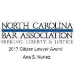 The North Carolina Bar Association has recognized Ana Nuñez with its Citizen Lawyer Award. This award honors attorneys who dedicate their time and talents to serving their communities and inspire others to do the same.